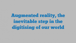 Augmented reality, the inevitable step in the digitising of our world