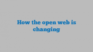 How the open web is changing