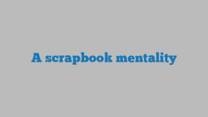 A scrapbook mentality
