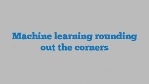 Machine learning rounding out the corners