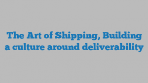 The Art of Shipping, Building a culture around deliverability
