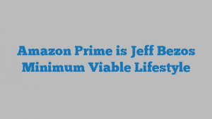 Amazon Prime is Jeff Bezos Minimum Viable Lifestyle