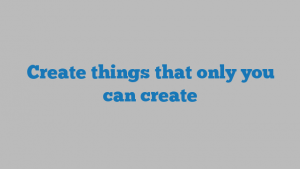 Create things that only you can create