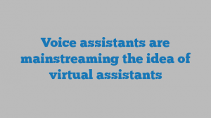 Voice assistants are mainstreaming the idea of virtual assistants
