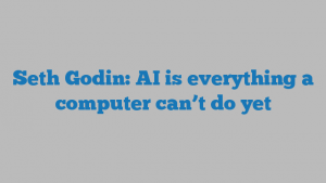 Seth Godin: AI is everything a computer can't do yet