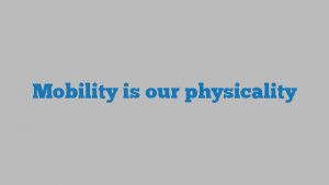 Mobility is our physicality