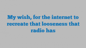 My wish, for the internet to recreate that looseness that radio has