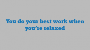 You do your best work when you're relaxed