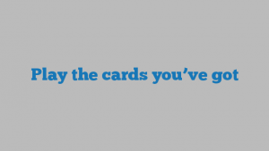 Play the cards you've got
