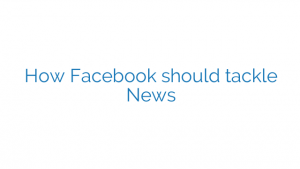 How Facebook should tackle News