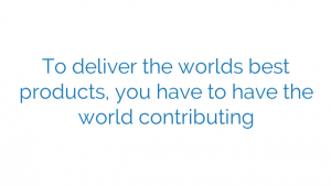 To deliver the worlds best products, you have to have the world contributing