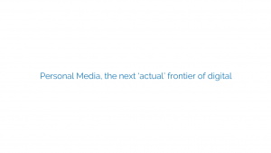 Personal Media, the next 'actual' frontier of digital