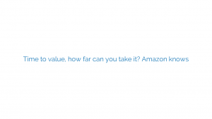 Time to value, how far can you take it? Amazon knows
