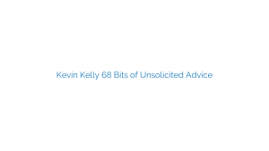 Kevin Kelly 68 Bits of Unsolicited Advice