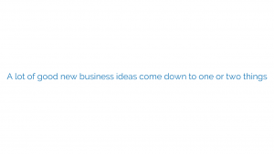 A lot of good new business ideas come down to one or two things